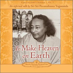 Yogananda speaks on how to make heaven on earth.